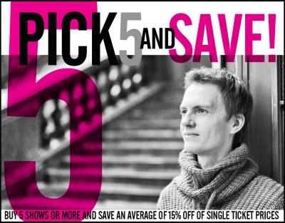 Pick 5 and Save! Buy 5 or more shows and save an average of 15% off of single ticket prices