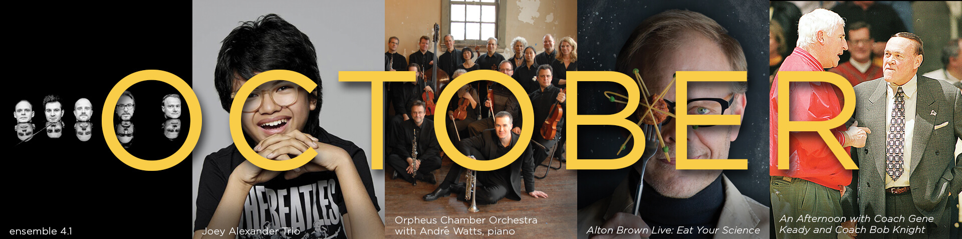 ensemble 4.1, Joey Alexander Trio, Orpheus Chamber Orchestra, Alton Brown Live, Coach Gene Keady and Coach Bob Knight