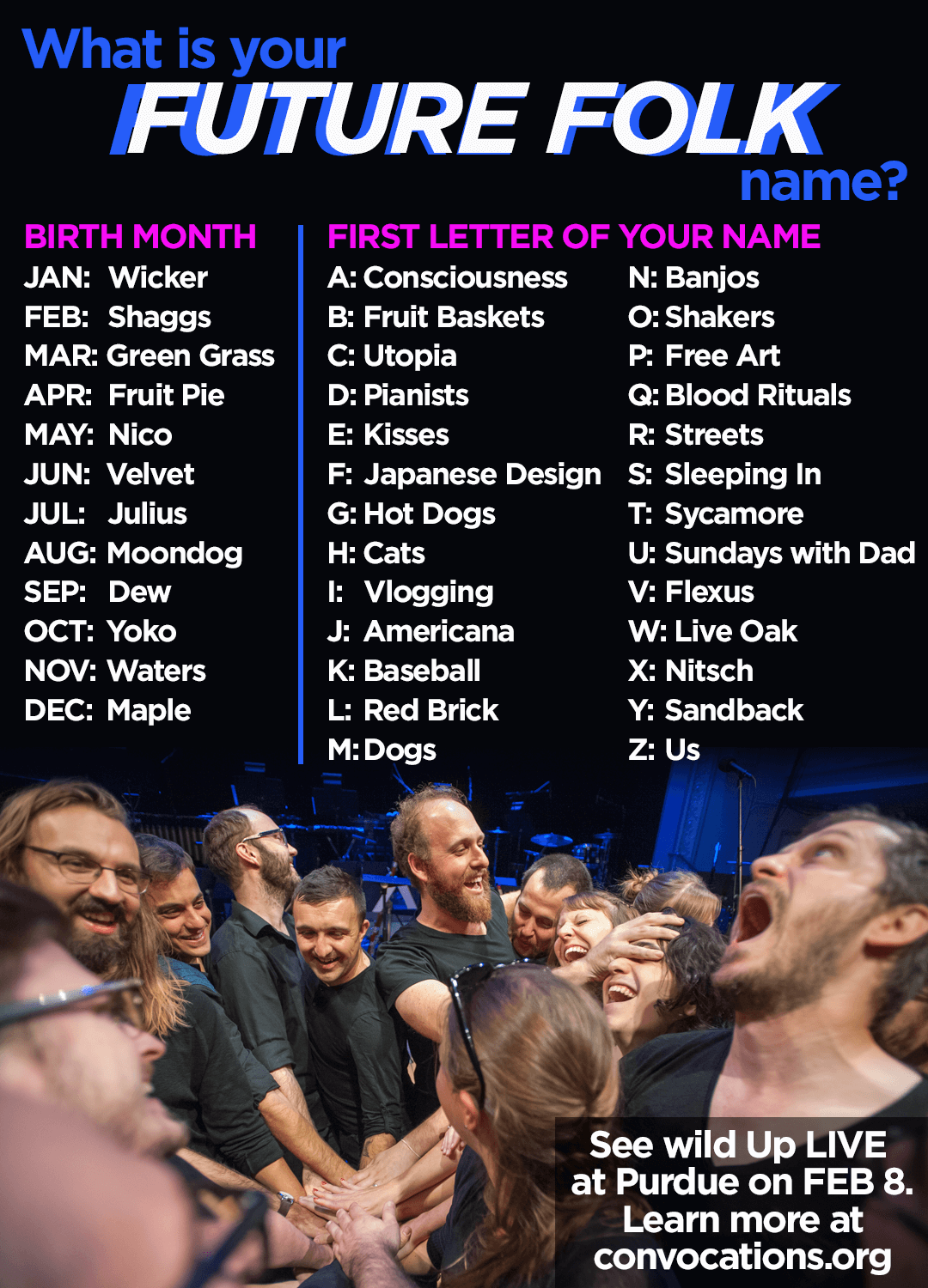 what's your FUTURE FOLK name? YOUR BIRTH MONTH JAN: Wicker FEB: Shaggs MAR: Green Grass APRIL: Fruit Pie MAY: Nico JUNE: Velvet JULY: Julius AUG: Moondog SEP: Dew OCT: Yoko NOV: Waters DEC: Maple FIRST LETTER OF YOUR NAME A: Consciousness B: Fruit Baskets C: Utopia D: Pianists E: Kisses F: Japanese Design G: Hot Dogs H: Cats I: Vlogging J: Americana K: Baseball L: Red Brick Street M: Dogs N: Banjos O: Shakers P: Free Art Q: Blood Rituals R: Red Brick Streets S: Sleeping In T: Sycamore U: Sundays with Dad V: Flexus W: Live Oak X: Nitsch Y: Sandback Z: Us