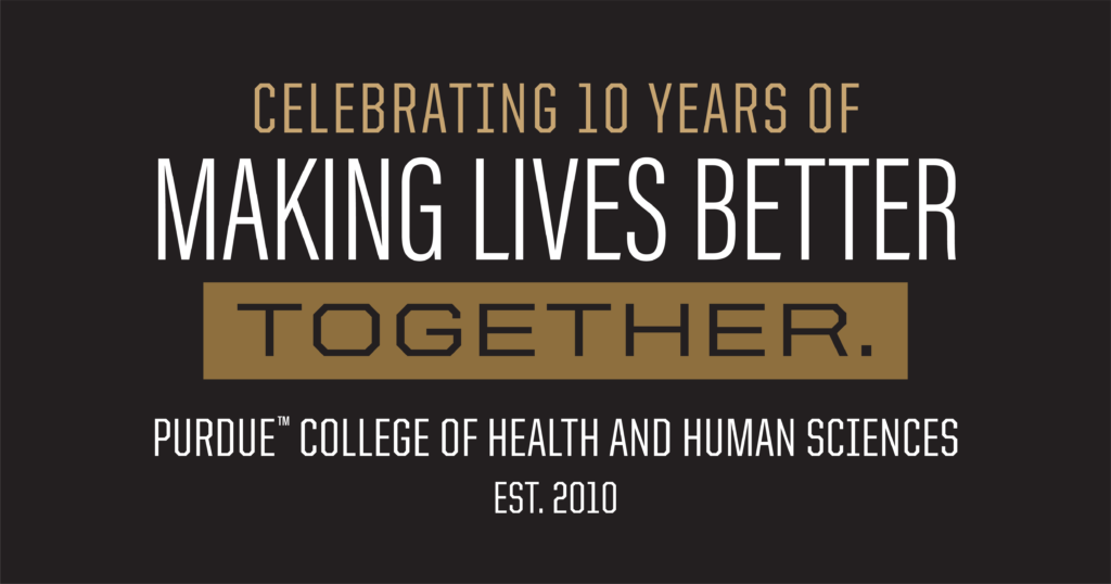 Celebrating 10 Years of Making Lives Better Together. Purdue College of Health and Human Sciences