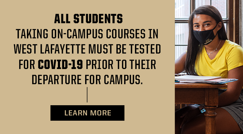All students taking on-campus courses in West Lafayette must be tested for COVID-19 prior to their departure for campus.